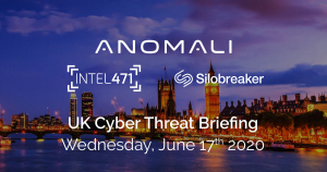 UK Virtual Cyber Threat Briefing - Brought to you by Anomali, Intel 471, and Silobreaker